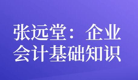 张远堂,企业会计基础知识,培训课程视频讲座